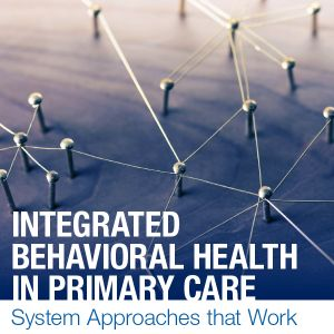 Integrated Behavioral Health in Primary Care 2021 - System Approaches that Work