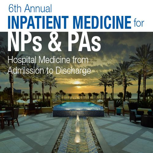 6th Annual Inpatient Medicine for NPs and PAs: Hospital Medicine from Admission to Discharge
